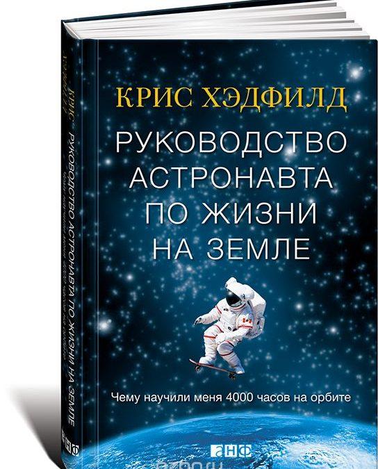 Руководство астронавта по жизни на Земле. Чему научили меня 4000 часов на орбите Крис Хэдфилд