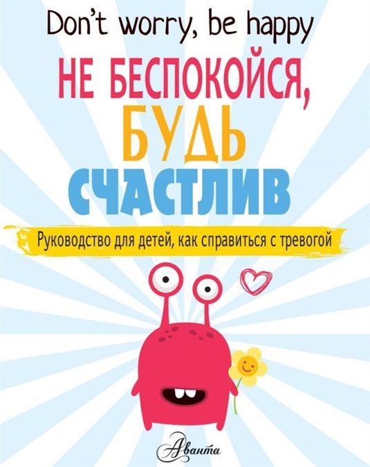 Don't worry, be happy. Не беспокойся, будь счастлив. Руководство для детей, как справиться с тревогой