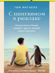 С пингвином в рюкзаке. Путешествие по Южной Америке с другом, который научил меня жить. Том Митчелл